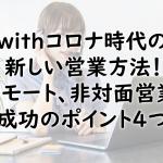 withコロナ時代の新しい営業方法!リモート、非対面営業成功のポイント4つ